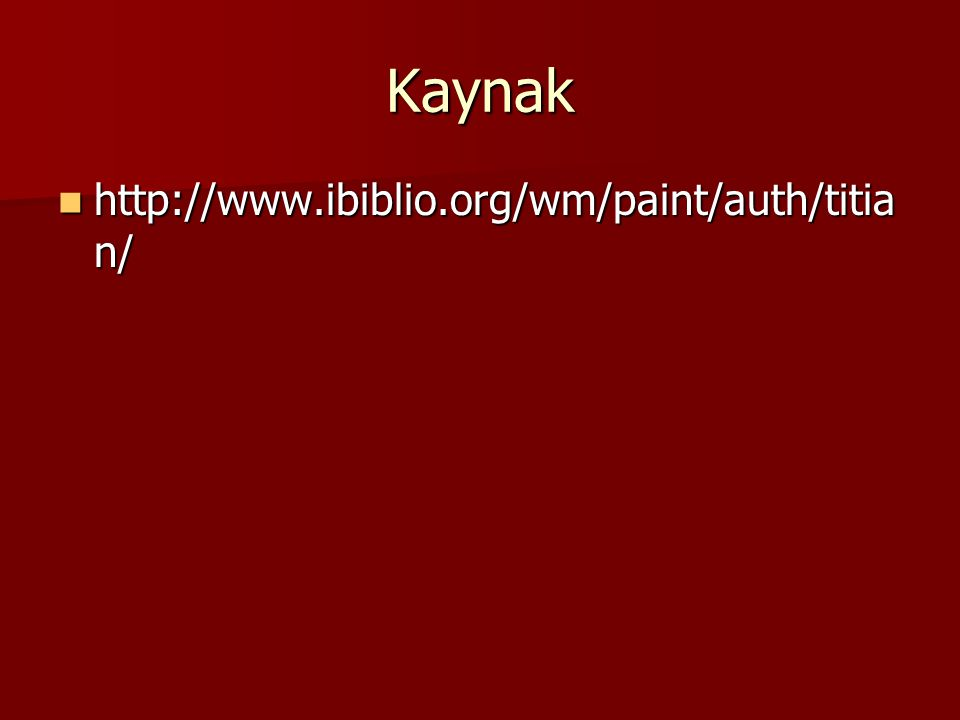 Kaynak http://www.ibiblio.org/wm/paint/auth/titia n/ http://www.ibiblio.org/wm/paint/auth/titia n/