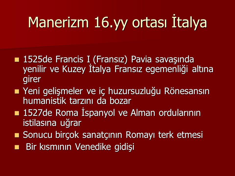 Manerizm 16.yy ortası İtalya 1525de Francis I (Fransız) Pavia savaşında yenilir ve Kuzey İtalya Fransız egemenliği altına girer 1525de Francis I (Fransız) Pavia savaşında yenilir ve Kuzey İtalya Fransız egemenliği altına girer Yeni gelişmeler ve iç huzursuzluğu Rönesansın humanistik tarzını da bozar Yeni gelişmeler ve iç huzursuzluğu Rönesansın humanistik tarzını da bozar 1527de Roma İspanyol ve Alman ordularının istilasına uğrar 1527de Roma İspanyol ve Alman ordularının istilasına uğrar Sonucu birçok sanatçının Romayı terk etmesi Sonucu birçok sanatçının Romayı terk etmesi Bir kısmının Venedike gidişi Bir kısmının Venedike gidişi
