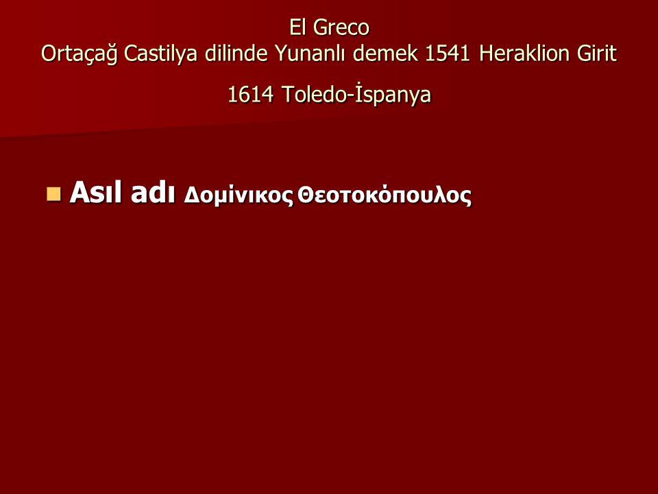 El Greco Ortaçağ Castilya dilinde Yunanlı demek 1541 Heraklion Girit 1614 Toledo-İspanya Asıl adı Δομίνικος Θεοτοκόπουλος Asıl adı Δομίνικος Θεοτοκόπουλος