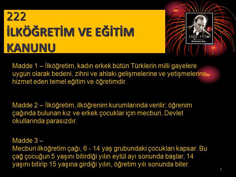 222 İLKÖĞRETİM VE EĞİTİM KANUNU Madde 1 – İlköğretim, kadın erkek bütün Türklerin milli gayelere uygun olarak bedeni, zihni ve ahlaki gelişmelerine ve