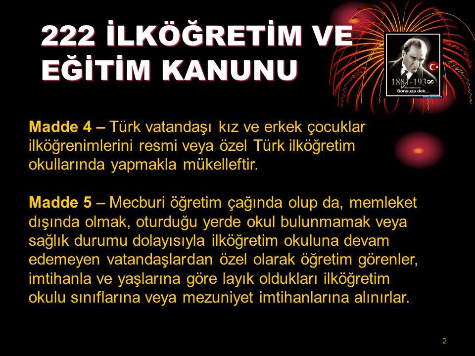 222 İLKÖĞRETİM VE EĞİTİM KANUNU Madde 4 – Türk vatandaşı kız ve erkek çocuklar ilköğrenimlerini resmi veya özel Türk ilköğretim okullarında yapmakla m