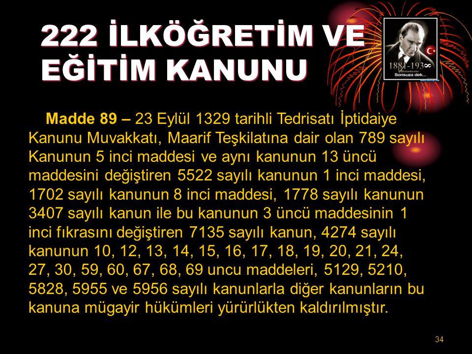 222 İLKÖĞRETİM VE EĞİTİM KANUNU Madde 89 – 23 Eylül 1329 tarihli Tedrisatı İptidaiye Kanunu Muvakkatı, Maarif Teşkilatına dair olan 789 sayılı Kanunun