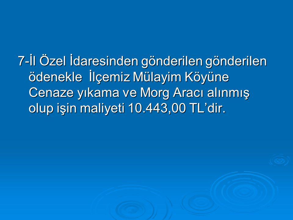 7-İl Özel İdaresinden gönderilen gönderilen ödenekle İlçemiz Mülayim Köyüne Cenaze yıkama ve Morg Aracı alınmış olup işin maliyeti 10.443,00 TL'dir.