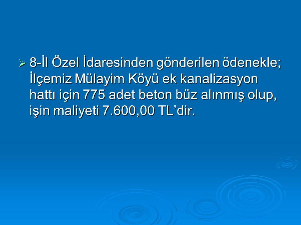  8-İl Özel İdaresinden gönderilen ödenekle; İlçemiz Mülayim Köyü ek kanalizasyon hattı için 775 adet beton büz alınmış olup, işin maliyeti 7.600,00 T