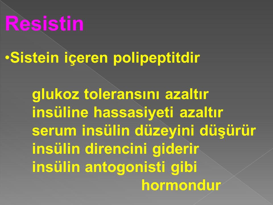 Resistin Sistein içeren polipeptitdir glukoz toleransını azaltır insüline hassasiyeti azaltır serum insülin düzeyini düşürür insülin direncini giderir insülin antogonisti gibi hormondur