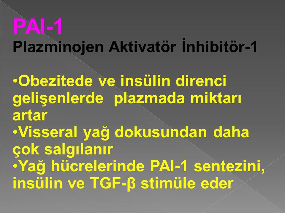 PAI-1 Plazminojen Aktivatör İnhibitör-1 Obezitede ve insülin direnci gelişenlerde plazmada miktarı artar Visseral yağ dokusundan daha çok salgılanır Yağ hücrelerinde PAI-1 sentezini, insülin ve TGF-β stimüle eder