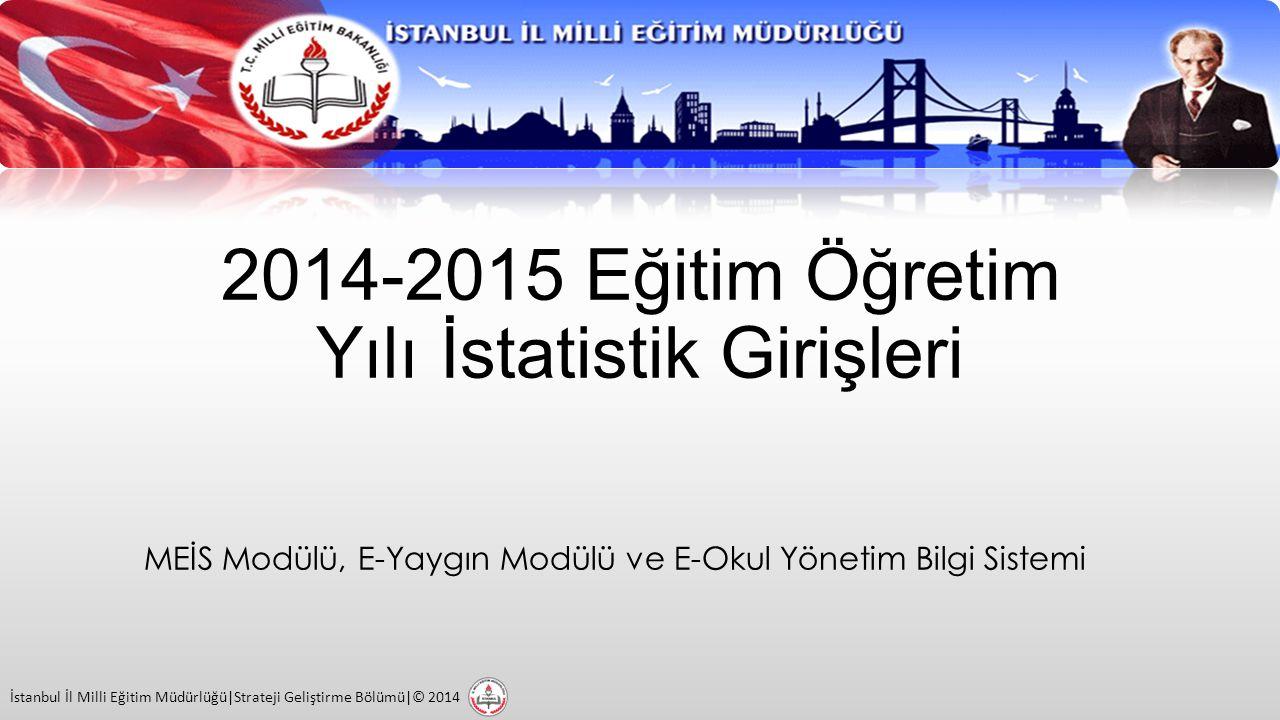 2014-2015 Eğitim Öğretim Yılı İstatistik Girişleri MEİS Modülü, E-Yaygın Modülü ve E-Okul Yönetim Bilgi Sistemi İstanbul İl Milli Eğitim Müdürlüğü|Strateji Geliştirme Bölümü|© 2014