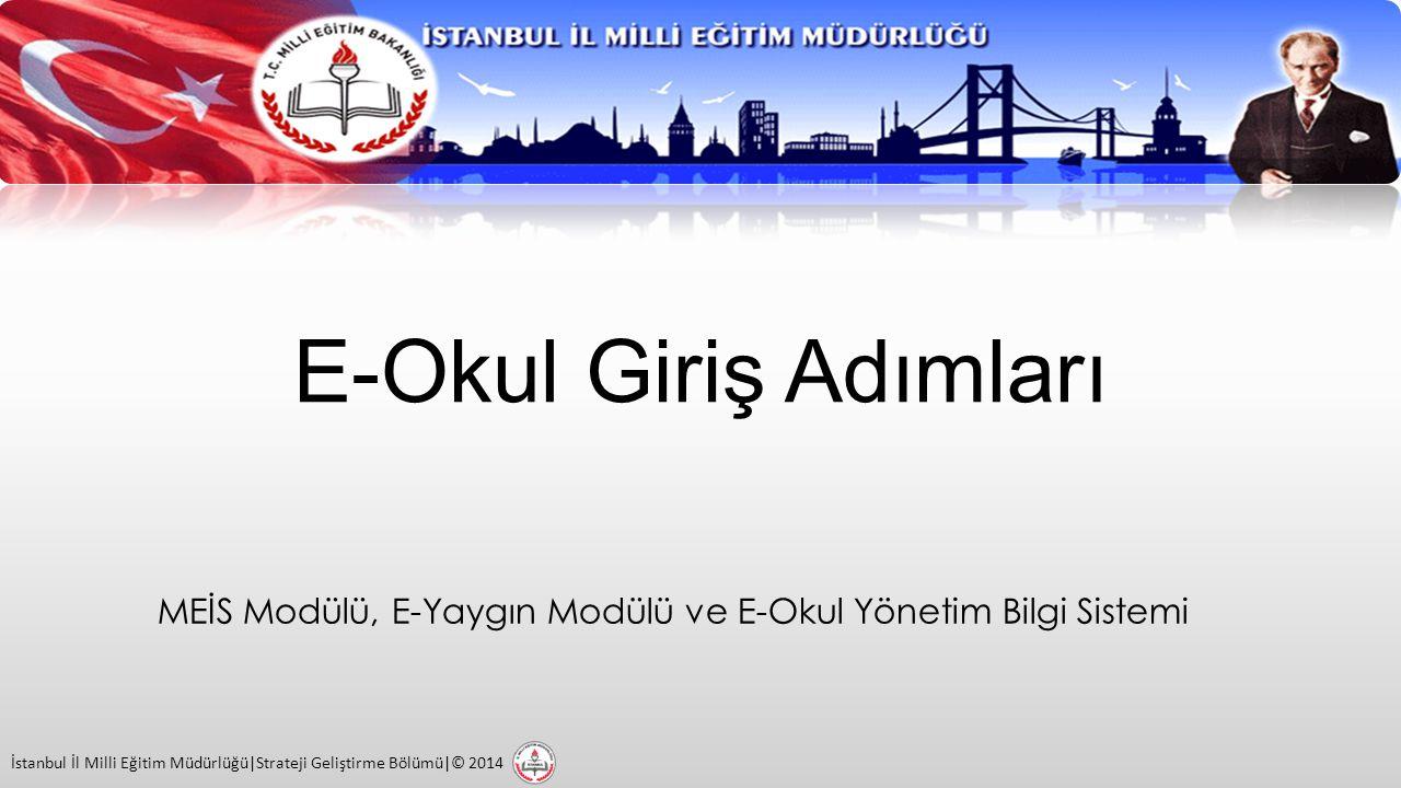 E-Okul Giriş Adımları MEİS Modülü, E-Yaygın Modülü ve E-Okul Yönetim Bilgi Sistemi İstanbul İl Milli Eğitim Müdürlüğü|Strateji Geliştirme Bölümü|© 2014