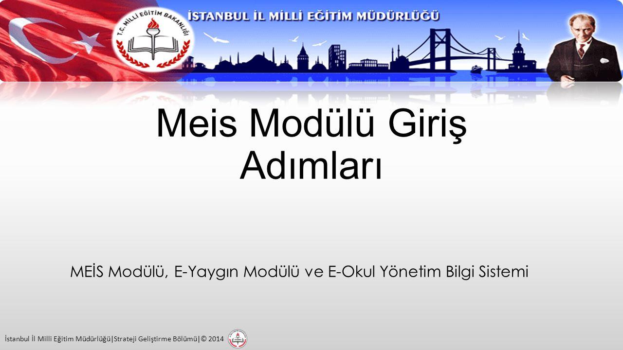 Meis Modülü Giriş Adımları MEİS Modülü, E-Yaygın Modülü ve E-Okul Yönetim Bilgi Sistemi İstanbul İl Milli Eğitim Müdürlüğü|Strateji Geliştirme Bölümü|© 2014