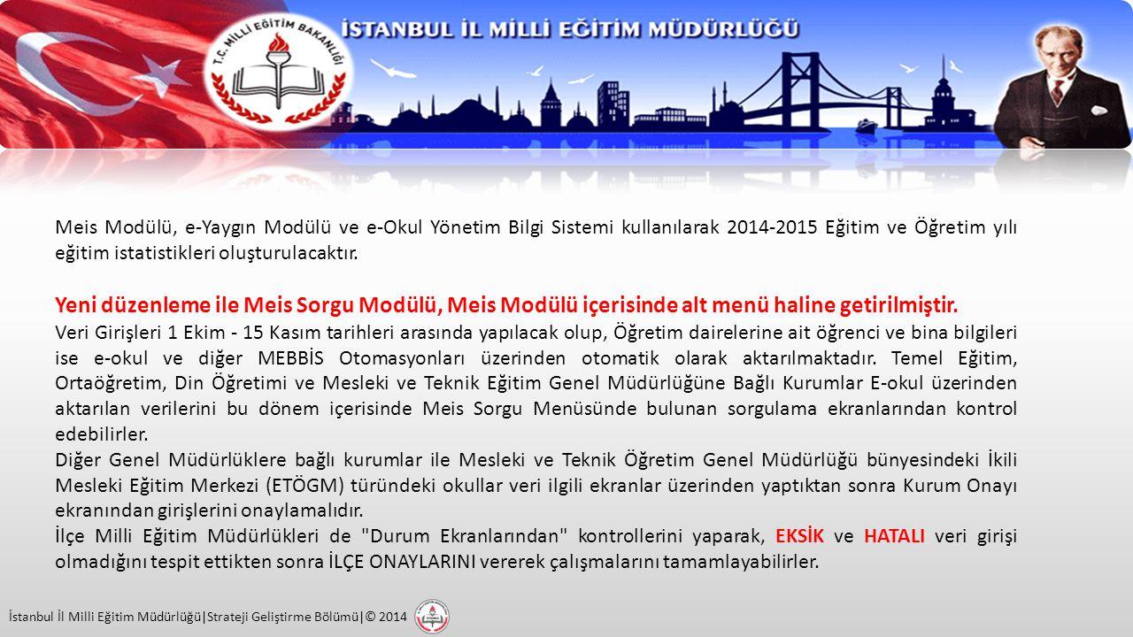 İstanbul İl Milli Eğitim Müdürlüğü|Strateji Geliştirme Bölümü|© 2014 Meis Modülü, e-Yaygın Modülü ve e-Okul Yönetim Bilgi Sistemi kullanılarak 2014-2015 Eğitim ve Öğretim yılı eğitim istatistikleri oluşturulacaktır.