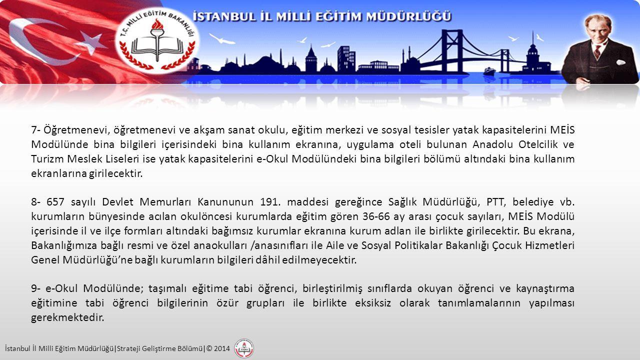 İstanbul İl Milli Eğitim Müdürlüğü|Strateji Geliştirme Bölümü|© 2014 7- Öğretmenevi, öğretmenevi ve akşam sanat okulu, eğitim merkezi ve sosyal tesisler yatak kapasitelerini MEİS Modülünde bina bilgileri içerisindeki bina kullanım ekranına, uygulama oteli bulunan Anadolu Otelcilik ve Turizm Meslek Liseleri ise yatak kapasitelerini e-Okul Modülündeki bina bilgileri bölümü altındaki bina kullanım ekranlarına girilecektir.