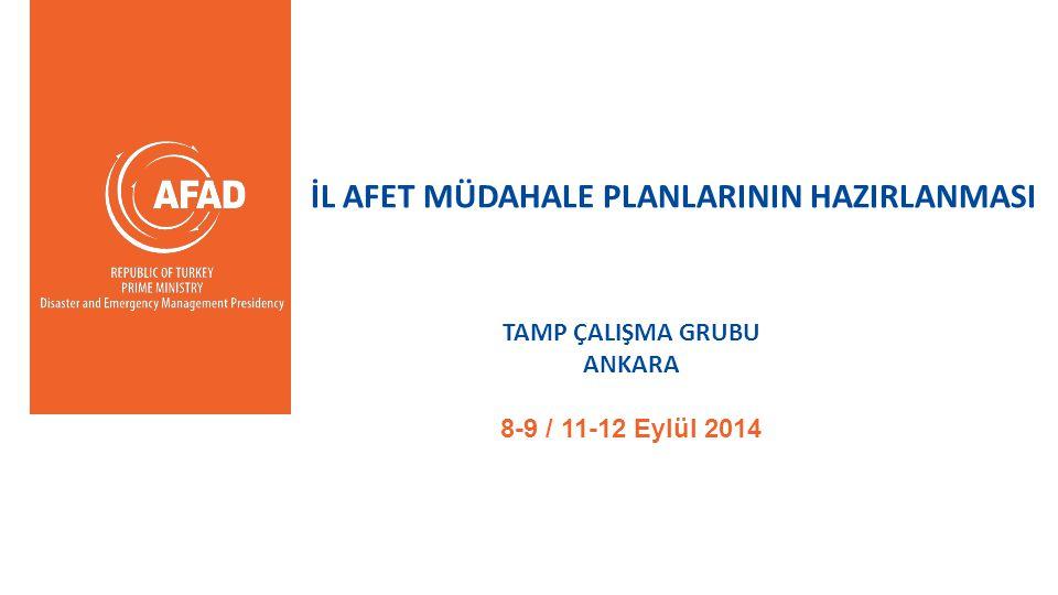 İL AFET MÜDAHALE PLANLARININ HAZIRLANMASI TAMP ÇALIŞMA GRUBU ANKARA 8-9 / 11-12 Eylül 2014