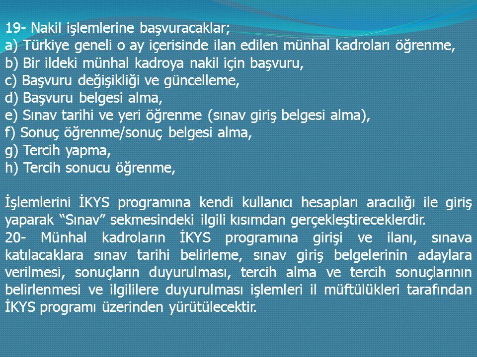 19- Nakil işlemlerine başvuracaklar; a) Türkiye geneli o ay içerisinde ilan edilen münhal kadroları öğrenme, b) Bir ildeki münhal kadroya nakil için başvuru, c) Başvuru değişikliği ve güncelleme, d) Başvuru belgesi alma, e) Sınav tarihi ve yeri öğrenme (sınav giriş belgesi alma), f) Sonuç öğrenme/sonuç belgesi alma, g) Tercih yapma, h) Tercih sonucu öğrenme, İşlemlerini İKYS programına kendi kullanıcı hesapları aracılığı ile giriş yaparak Sınav sekmesindeki ilgili kısımdan gerçekleştireceklerdir.
