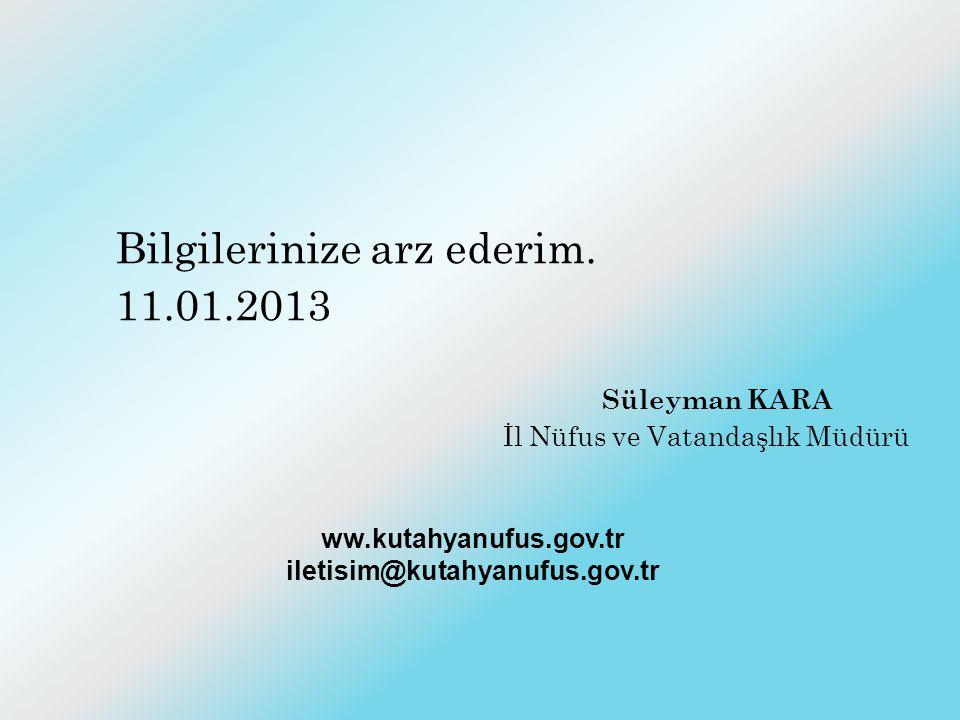 Bilgilerinize arz ederim. 11.01.2013 Süleyman KARA İl Nüfus ve Vatandaşlık Müdürü ww.kutahyanufus.gov.tr iletisim@kutahyanufus.gov.tr
