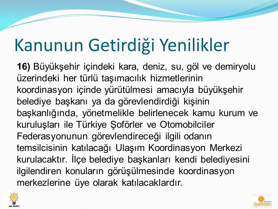 Kanunun Getirdiği Yenilikler 16) Büyükşehir içindeki kara, deniz, su, göl ve demiryolu üzerindeki her türlü taşımacılık hizmetlerinin koordinasyon içinde yürütülmesi amacıyla büyükşehir belediye başkanı ya da görevlendirdiği kişinin başkanlığında, yönetmelikle belirlenecek kamu kurum ve kuruluşları ile Türkiye Şoförler ve Otomobilciler Federasyonunun görevlendireceği ilgili odanın temsilcisinin katılacağı Ulaşım Koordinasyon Merkezi kurulacaktır.