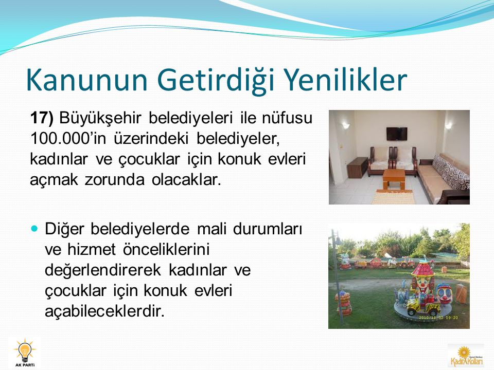 Kanunun Getirdiği Yenilikler 17) Büyükşehir belediyeleri ile nüfusu 100.000'in üzerindeki belediyeler, kadınlar ve çocuklar için konuk evleri açmak zorunda olacaklar.