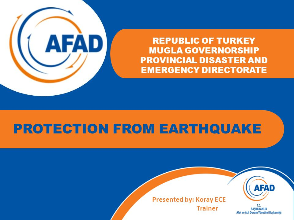 REPUBLIC OF TURKEY MUGLA GOVERNORSHIP PROVINCIAL DISASTER AND EMERGENCY DIRECTORATE Presented by: Koray ECE Trainer PROTECTION FROM EARTHQUAKE