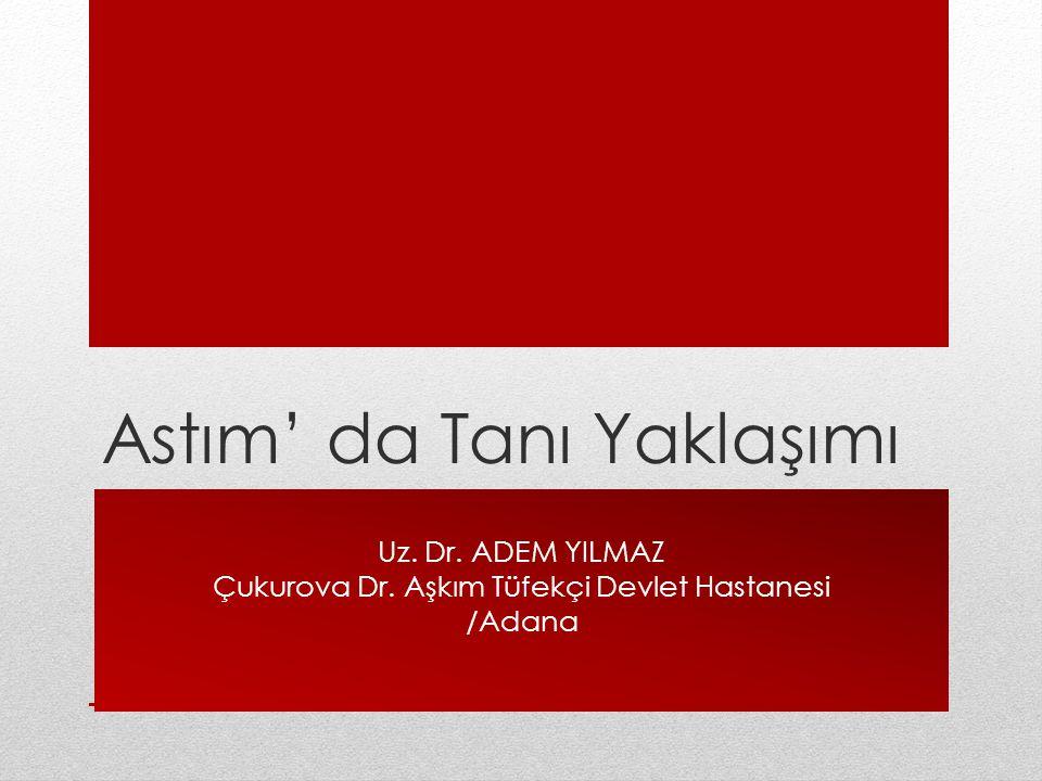 Astım' da Tanı Yaklaşımı Uz. Dr. ADEM YILMAZ Çukurova Dr. Aşkım Tüfekçi Devlet Hastanesi /Adana