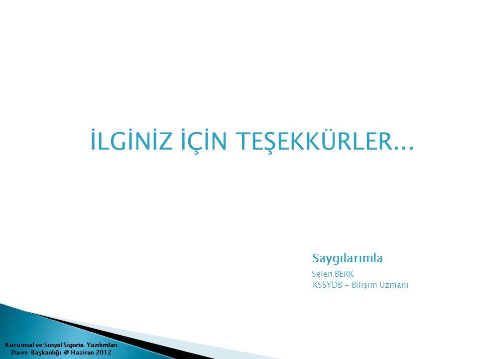 Kurumsal ve Sosyal Sigorta Yazılımları Daire Başkanlığı @ Haziran 2012 İLGİNİZ İÇİN TEŞEKKÜRLER... Saygılarımla Selen BERK KSSYDB - Bilişim Uzmanı