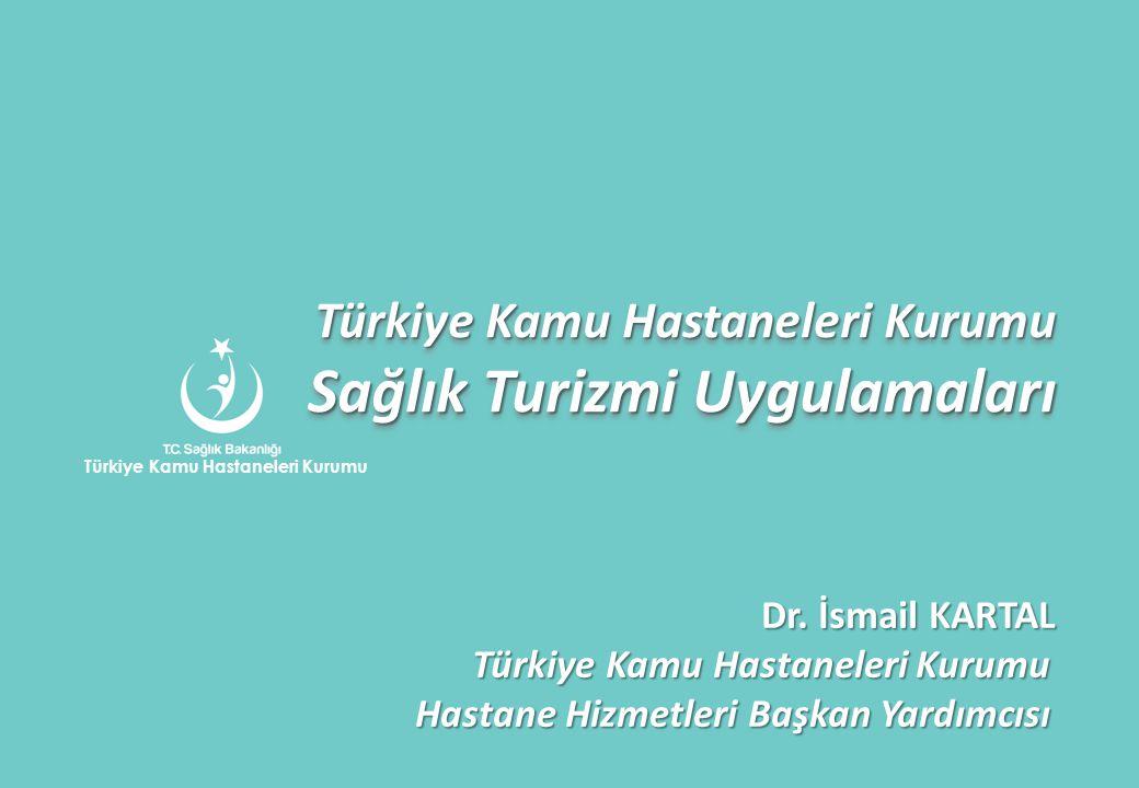 Türkiye Kamu Hastaneleri Kurumu Sağlık Turizmi Uygulamaları Dr. İsmail KARTAL Türkiye Kamu Hastaneleri Kurumu Türkiye Kamu Hastaneleri Kurumu Hastane