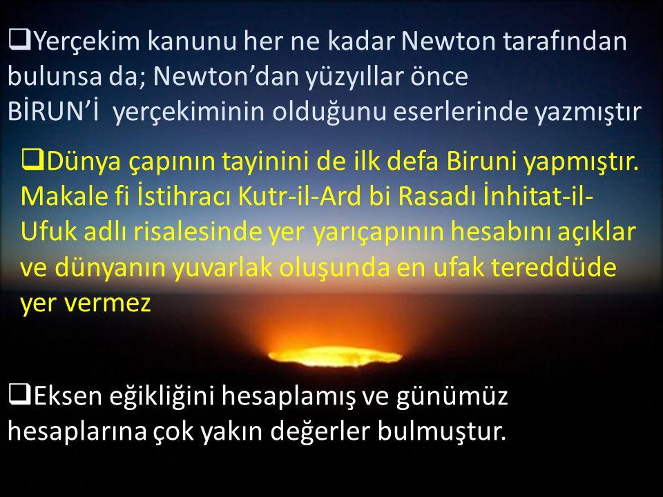  Yerçekim kanunu her ne kadar Newton tarafından bulunsa da; Newton'dan yüzyıllar önce BİRUN'İ yerçekiminin olduğunu eserlerinde yazmıştır  Dünya çap