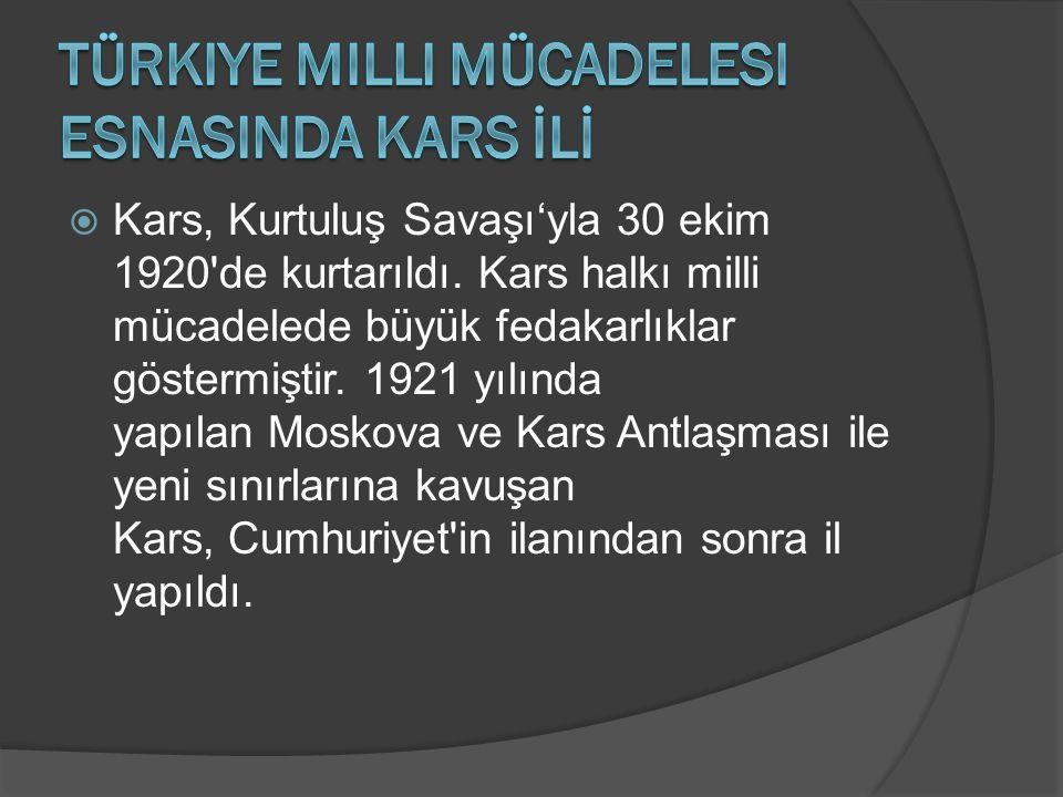  Kars, Kurtuluş Savaşı'yla 30 ekim 1920'de kurtarıldı. Kars halkı milli mücadelede büyük fedakarlıklar göstermiştir. 1921 yılında yapılan Moskova ve
