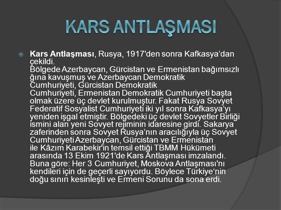  Kars Antlaşması, Rusya, 1917'den sonra Kafkasya'dan çekildi. Bölgede Azerbaycan, Gürcistan ve Ermenistan bağımsızlı ğına kavuşmuş ve Azerbaycan Demo