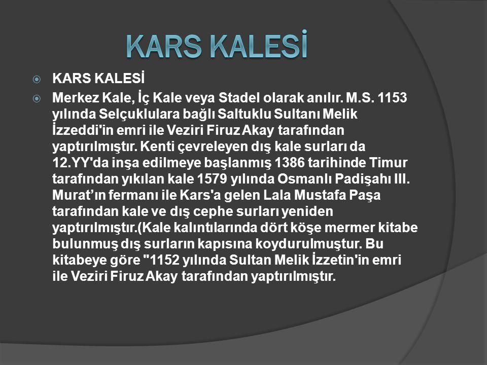  KARS KALESİ  Merkez Kale, İç Kale veya Stadel olarak anılır. M.S. 1153 yılında Selçuklulara bağlı Saltuklu Sultanı Melik İzzeddi'in emri ile Veziri