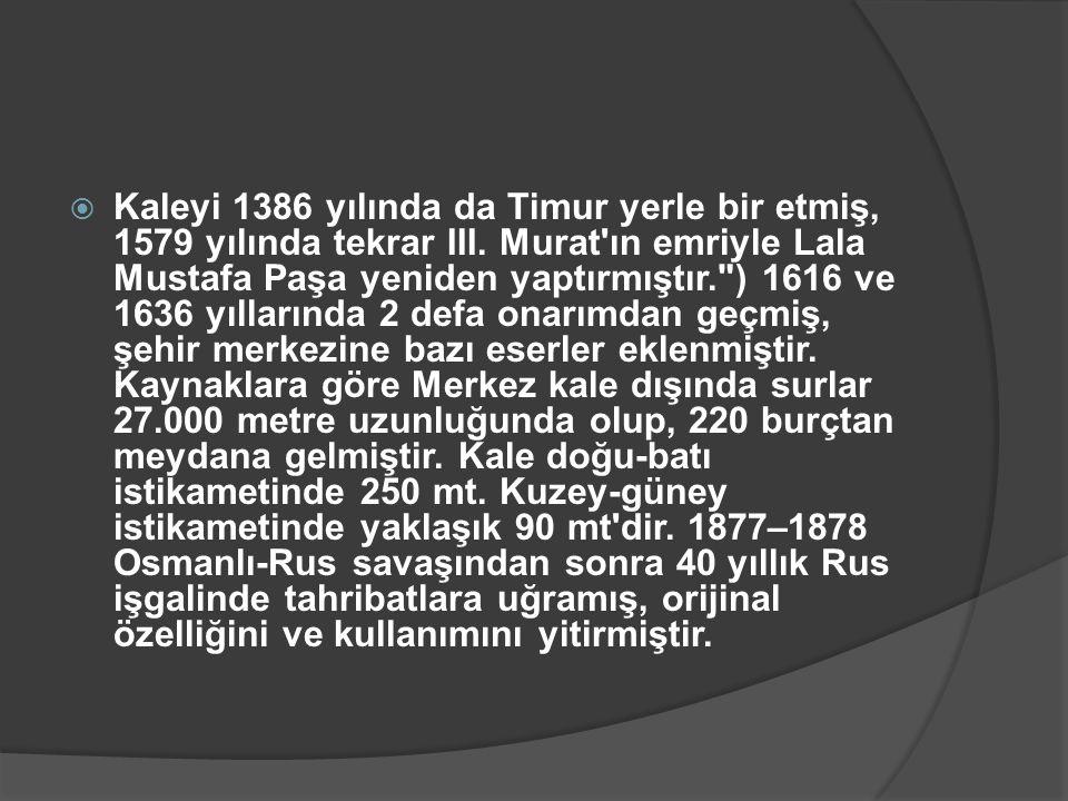  Kaleyi 1386 yılında da Timur yerle bir etmiş, 1579 yılında tekrar III. Murat'ın emriyle Lala Mustafa Paşa yeniden yaptırmıştır.