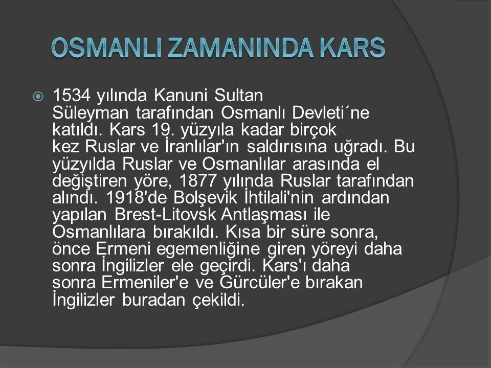  1534 yılında Kanuni Sultan Süleyman tarafından Osmanlı Devleti´ne katıldı. Kars 19. yüzyıla kadar birçok kez Ruslar ve İranlılar'ın saldırısına uğra