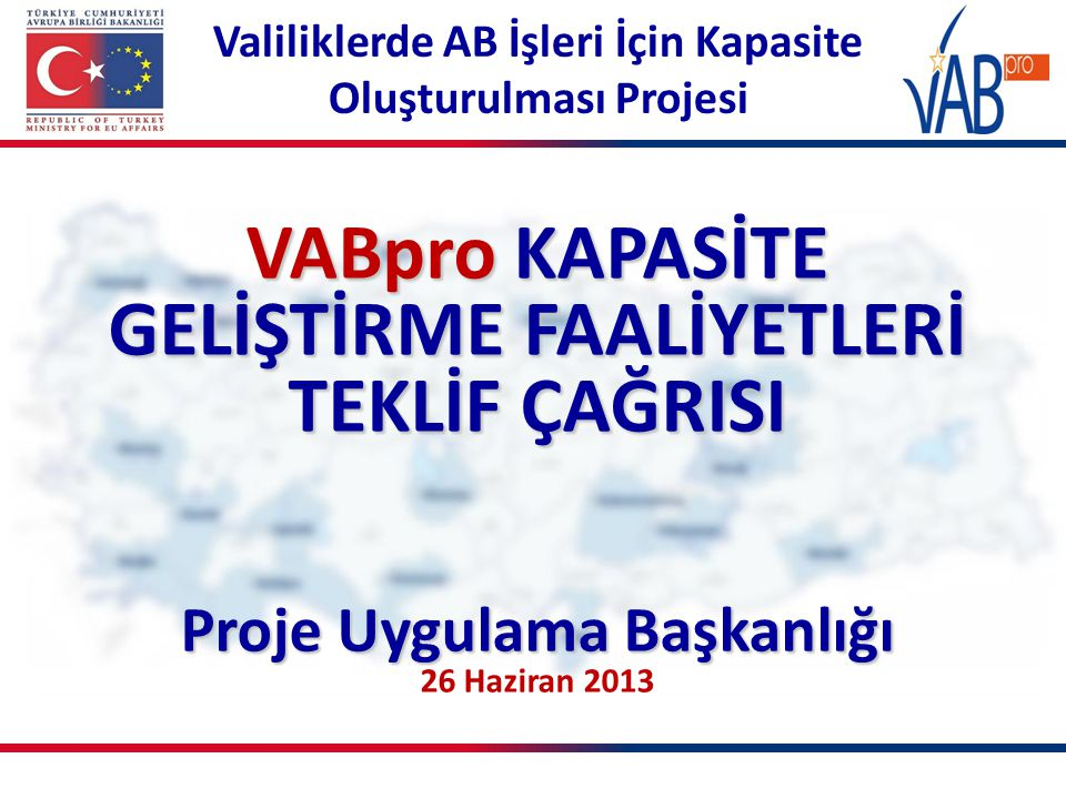 Valiliklerde AB İşleri İçin Kapasite Oluşturulması Projesi VABpro KAPASİTE GELİŞTİRME FAALİYETLERİ TEKLİF ÇAĞRISI Proje Uygulama Başkanlığı 26 Haziran 2013