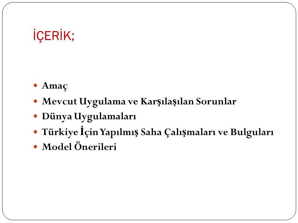 İÇERİK; Amaç Mevcut Uygulama ve Kar ş ıla ş ılan Sorunlar Dünya Uygulamaları Türkiye İ çin Yapılmı ş Saha Çalı ş maları ve Bulguları Model Önerileri