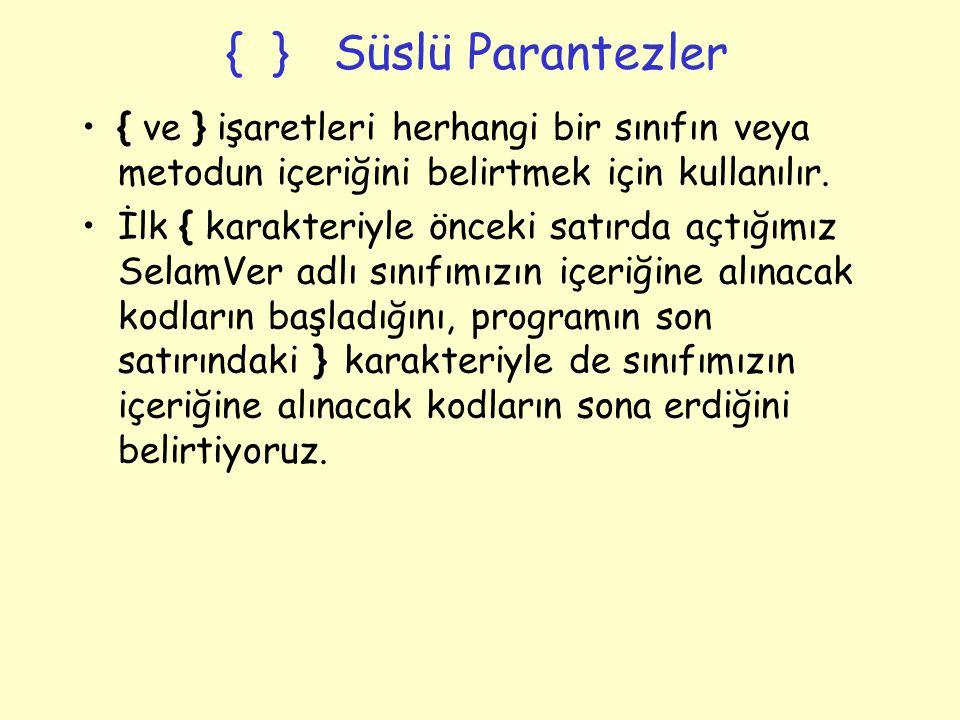 { } Süslü Parantezler { ve } işaretleri herhangi bir sınıfın veya metodun içeriğini belirtmek için kullanılır.