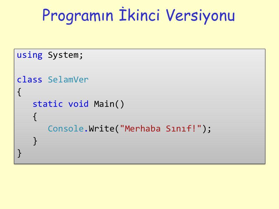 Programın İkinci Versiyonu using System; class SelamVer { static void Main() { Console.Write( Merhaba Sınıf! ); } using System; class SelamVer { static void Main() { Console.Write( Merhaba Sınıf! ); }