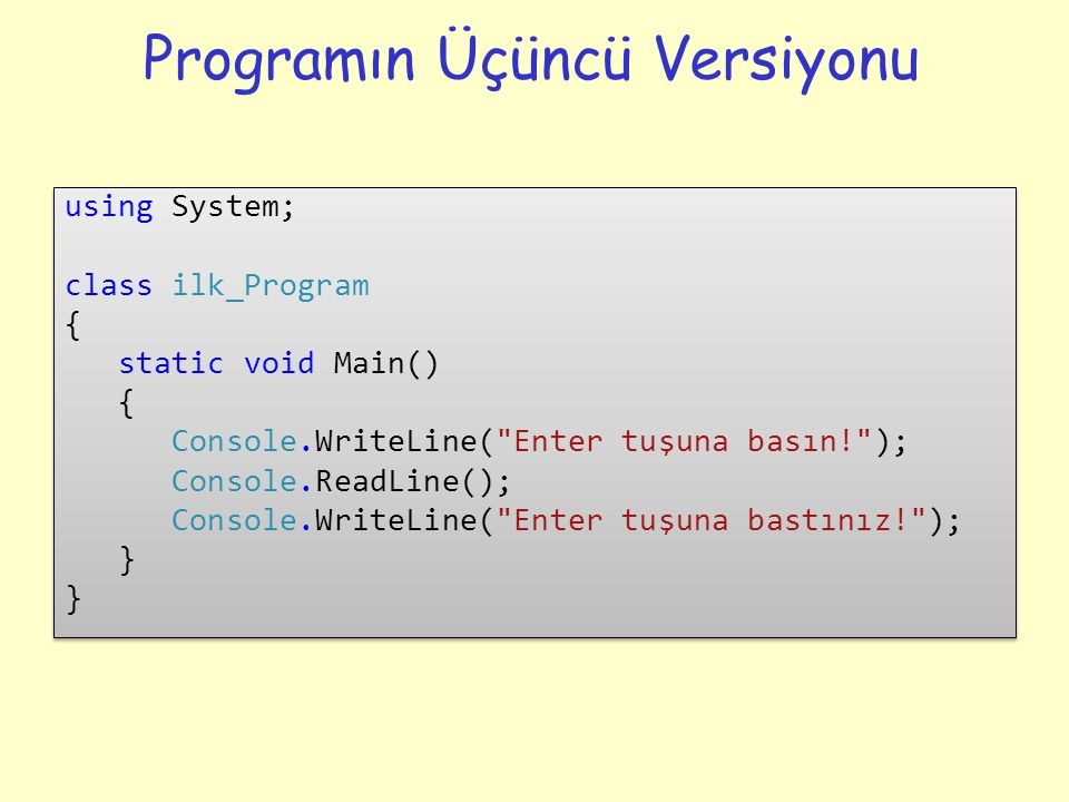 Programın Üçüncü Versiyonu using System; class ilk_Program { static void Main() { Console.WriteLine( Enter tuşuna basın! ); Console.ReadLine(); Console.WriteLine( Enter tuşuna bastınız! ); } using System; class ilk_Program { static void Main() { Console.WriteLine( Enter tuşuna basın! ); Console.ReadLine(); Console.WriteLine( Enter tuşuna bastınız! ); }