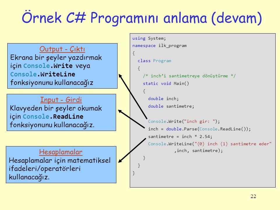 22 Örnek C# Programını anlama (devam) using System; namespace ilk_program { class Program { /* inch'i santimetreye dönüştürme */ static void Main() { double inch; double santimetre; Console.Write( inch gir: ); inch = double.Parse(Console.ReadLine()); santimetre = inch * 2.54; Console.WriteLine( {0} inch {1} santimetre eder ,inch, santimetre); } Output - Çıktı Ekrana bir şeyler yazdırmak için Console.Write veya Console.WriteLine fonksiyonunu kullanacağız Input - Girdi Klavyeden bir şeyler okumak için Console.ReadLine fonksiyonunu kullanacağız.