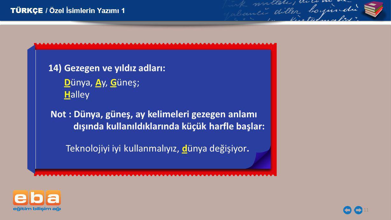 11 14) Gezegen ve yıldız adları: Dünya, Ay, Güneş; Halley TÜRKÇE / Özel İsimlerin Yazımı 1 Not : Dünya, güneş, ay kelimeleri gezegen anlamı dışında ku