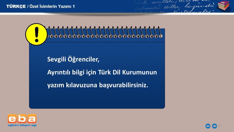 17 Sevgili Öğrenciler, Ayrıntılı bilgi için Türk Dil Kurumunun yazım kılavuzuna başvurabilirsiniz. TÜRKÇE / Özel İsimlerin Yazımı 1