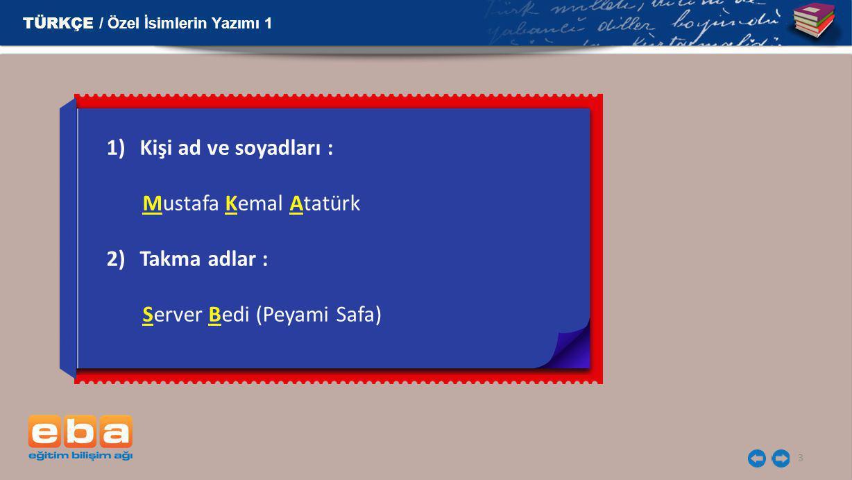 3 1)Kişi ad ve soyadları : Mustafa Kemal Atatürk 2)Takma adlar : Server Bedi (Peyami Safa) TÜRKÇE / Özel İsimlerin Yazımı 1