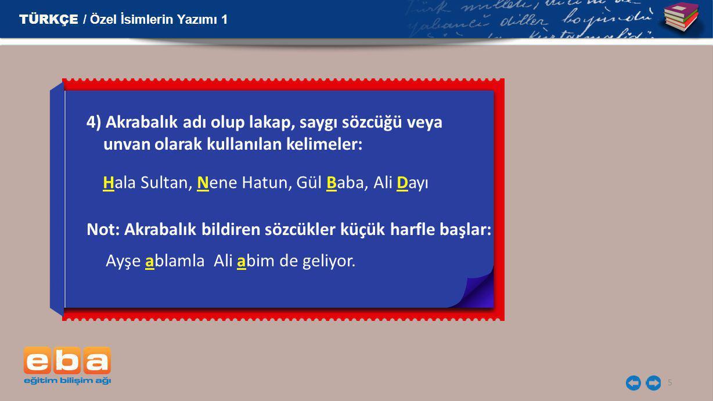 5 4) Akrabalık adı olup lakap, saygı sözcüğü veya unvan olarak kullanılan kelimeler: TÜRKÇE / Özel İsimlerin Yazımı 1 Hala Sultan, Nene Hatun, Gül Bab