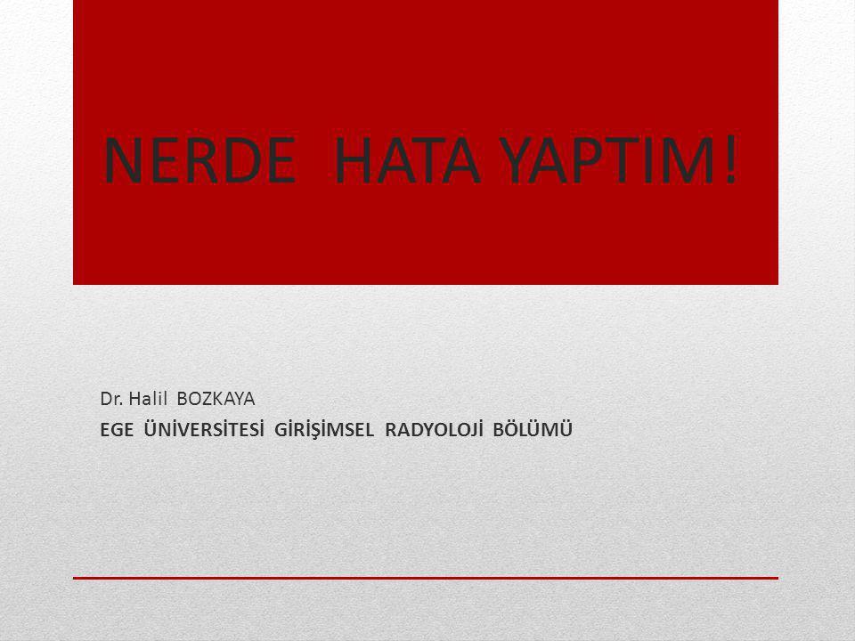 NERDE HATA YAPTIM! Dr. Halil BOZKAYA EGE ÜNİVERSİTESİ GİRİŞİMSEL RADYOLOJİ BÖLÜMÜ