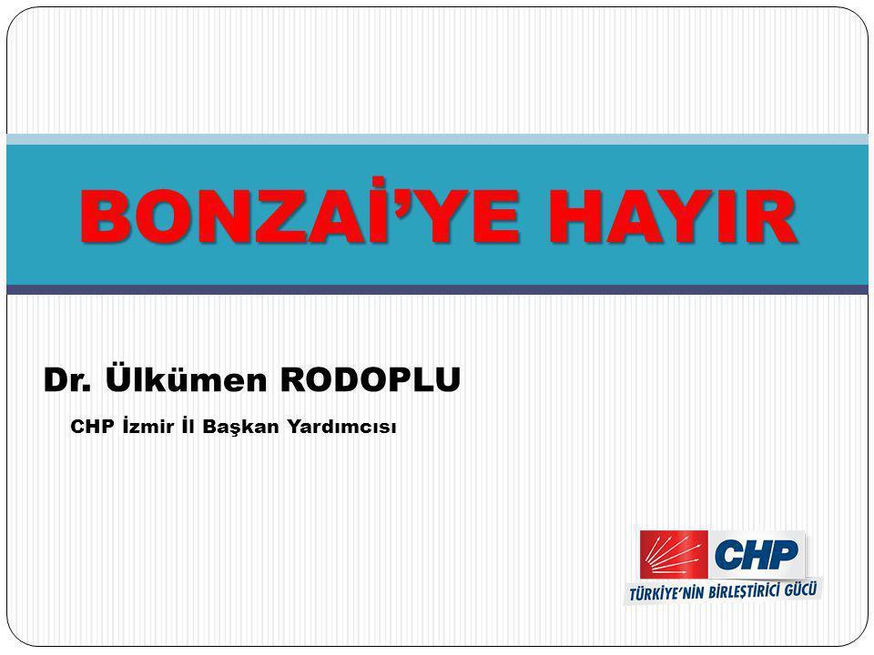 BONZAİ'YE HAYIR Dr. Ülkümen RODOPLU CHP İzmir İl Başkan Yardımcısı