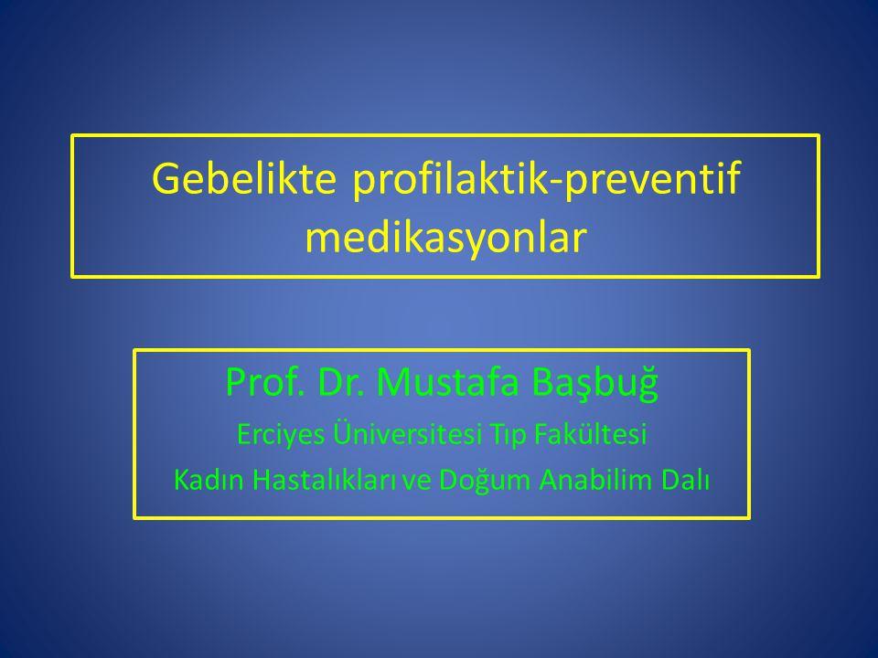 Gebelikte profilaktik-preventif medikasyonlar Prof. Dr. Mustafa Başbuğ Erciyes Üniversitesi Tıp Fakültesi Kadın Hastalıkları ve Doğum Anabilim Dalı