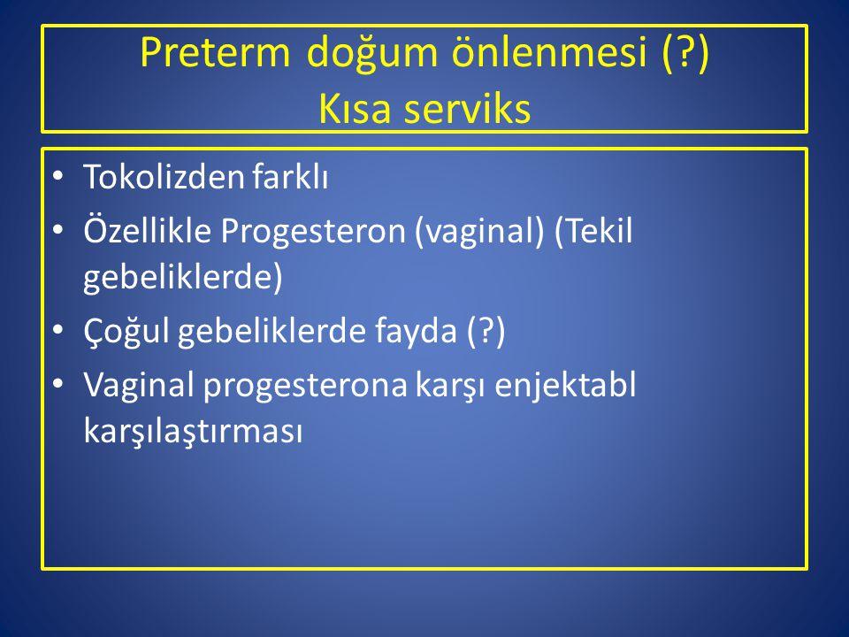 Preterm doğum önlenmesi (?) Kısa serviks Tokolizden farklı Özellikle Progesteron (vaginal) (Tekil gebeliklerde) Çoğul gebeliklerde fayda (?) Vaginal p