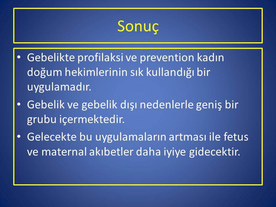 Sonuç Gebelikte profilaksi ve prevention kadın doğum hekimlerinin sık kullandığı bir uygulamadır. Gebelik ve gebelik dışı nedenlerle geniş bir grubu i