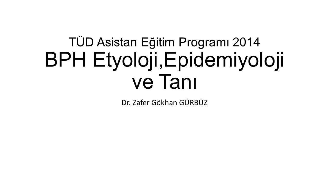 TÜD Asistan Eğitim Programı 2014 BPH Etyoloji,Epidemiyoloji ve Tanı Dr. Zafer Gökhan GÜRBÜZ