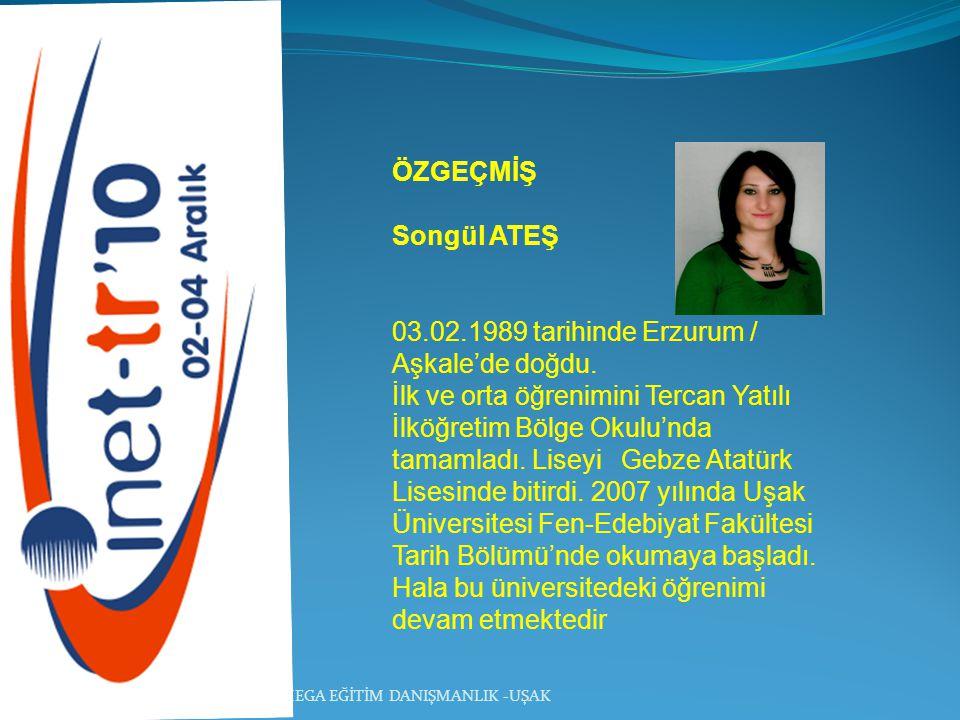 MEGA EĞİTİM DANIŞMANLIK -UŞAK ÖZGEÇMİŞ Songül ATEŞ 03.02.1989 tarihinde Erzurum / Aşkale'de doğdu. İlk ve orta öğrenimini Tercan Yatılı İlköğretim Böl