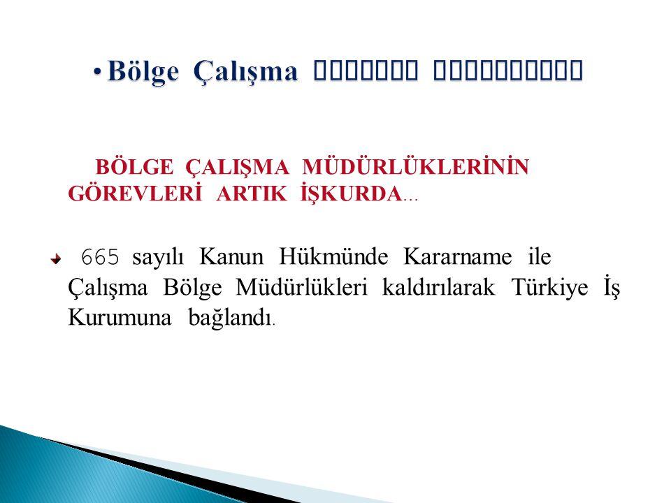 B Ö LGE Ç ALIŞMA MÜDÜRLÜKLERİNİN G Ö REVLERİ ARTIK İŞKURDA... 665 sayılı Kanun Hükmünde Kararname ile Ç alışma Bölge Müdürlükleri kaldırılarak Türkiye