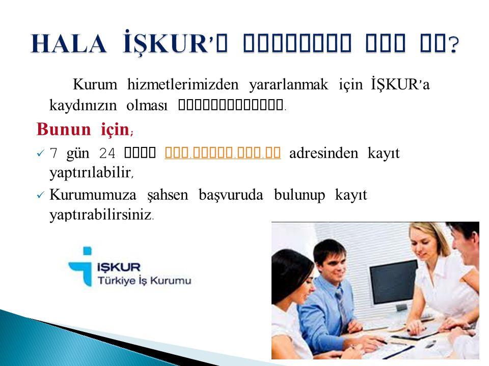 Kurum hizmetlerimizden yararlanmak için İŞKUR ' a kaydınızın olması gerekmektedir. Bunun için ; 7 gün 24 saat www. iskur. gov. tr adresinden kayıt yap
