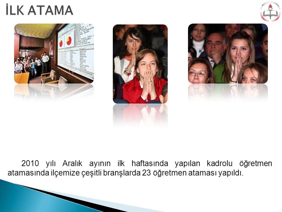 2010 yılı Aralık ayının ilk haftasında yapılan kadrolu öğretmen atamasında ilçemize çeşitli branşlarda 23 öğretmen ataması yapıldı. İLK ATAMA